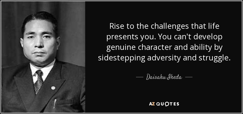 Rise to the challenges that life presents you. You can't develop genuine character and ability by sidestepping adversity and struggle. - Daisaku Ikeda