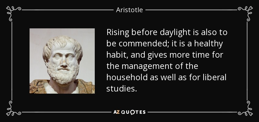 Rising before daylight is also to be commended; it is a healthy habit, and gives more time for the management of the household as well as for liberal studies. - Aristotle