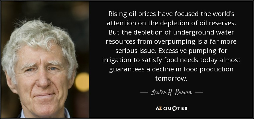 Rising oil prices have focused the world's attention on the depletion of oil reserves. But the depletion of underground water resources from overpumping is a far more serious issue. Excessive pumping for irrigation to satisfy food needs today almost guarantees a decline in food production tomorrow. - Lester R. Brown