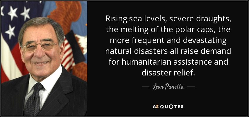 Rising sea levels, severe draughts, the melting of the polar caps, the more frequent and devastating natural disasters all raise demand for humanitarian assistance and disaster relief. - Leon Panetta