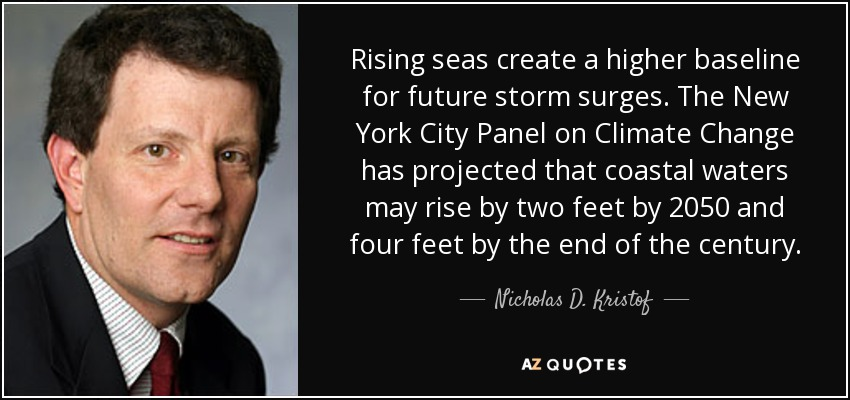 Rising seas create a higher baseline for future storm surges. The New York City Panel on Climate Change has projected that coastal waters may rise by two feet by 2050 and four feet by the end of the century. - Nicholas D. Kristof