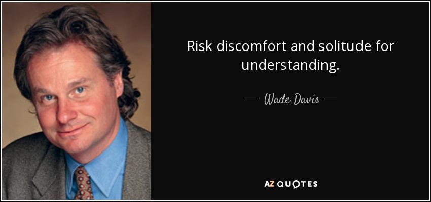 Risk discomfort and solitude for understanding. - Wade Davis