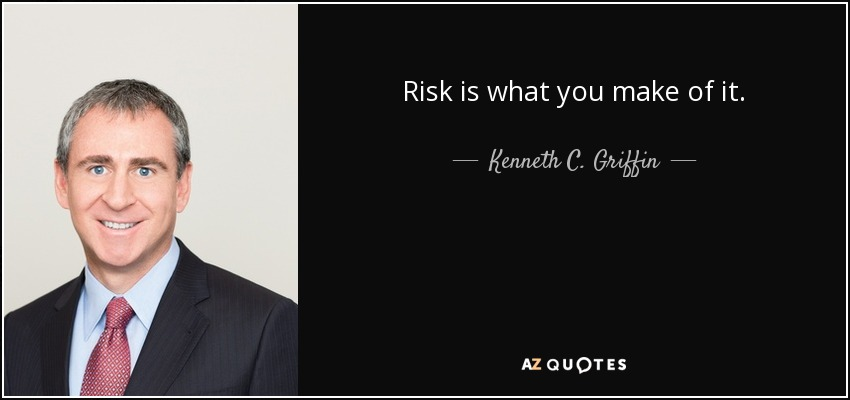 Risk is what you make of it. - Kenneth C. Griffin