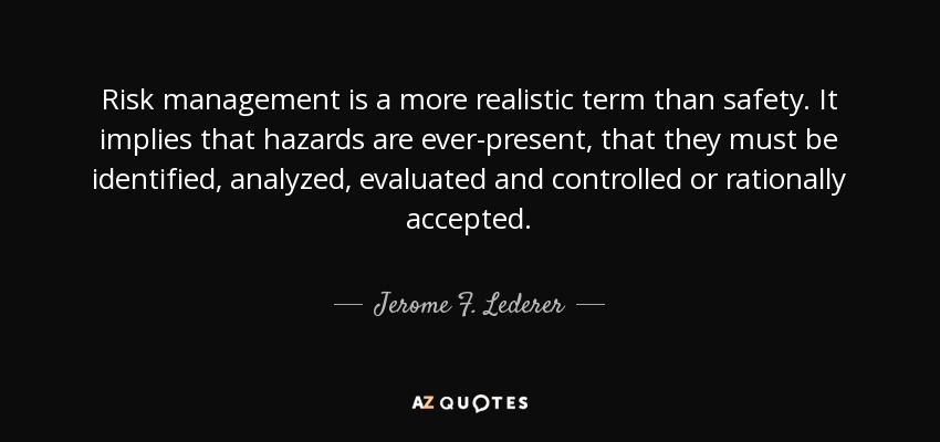 Risk management is a more realistic term than safety. It implies that hazards are ever-present, that they must be identified, analyzed, evaluated and controlled or rationally accepted. - Jerome F. Lederer