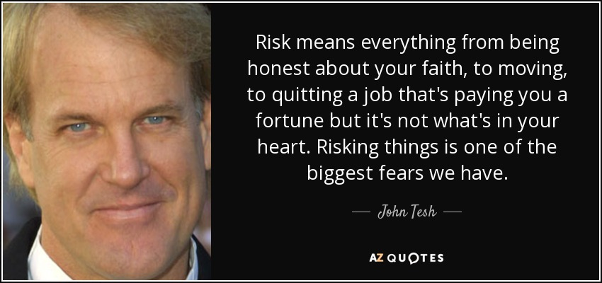 Risk means everything from being honest about your faith, to moving, to quitting a job that's paying you a fortune but it's not what's in your heart. Risking things is one of the biggest fears we have. - John Tesh