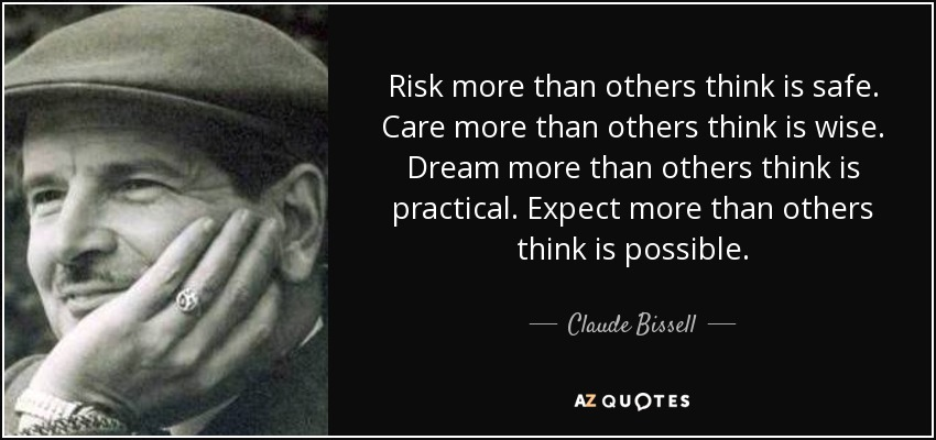 Risk more than others think is safe. Care more than others think is wise. Dream more than others think is practical. Expect more than others think is possible. - Claude Bissell