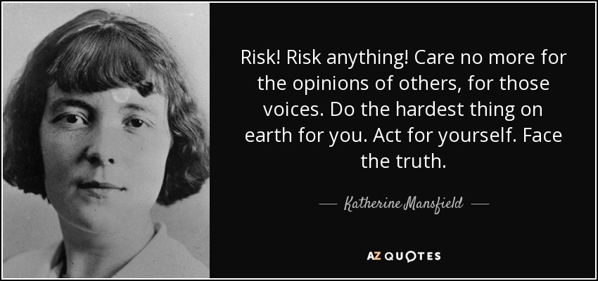 Risk! Risk anything! Care no more for the opinions of others, for those voices. Do the hardest thing on earth for you. Act for yourself. Face the truth. - Katherine Mansfield