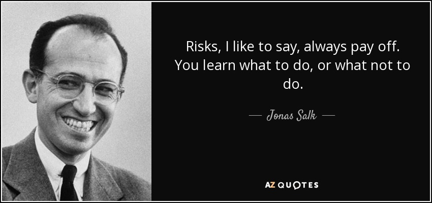 Risks, I like to say, always pay off. You learn what to do, or what not to do. - Jonas Salk