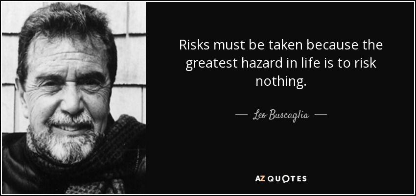 Risks must be taken because the greatest hazard in life is to risk nothing. - Leo Buscaglia