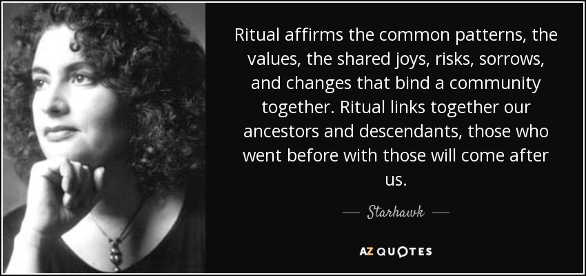 Ritual affirms the common patterns, the values, the shared joys, risks, sorrows, and changes that bind a community together. Ritual links together our ancestors and descendants, those who went before with those will come after us. - Starhawk