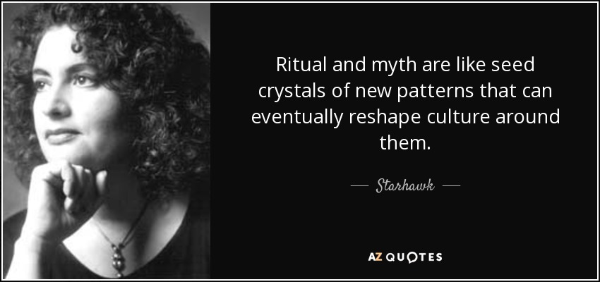 Ritual and myth are like seed crystals of new patterns that can eventually reshape culture around them. - Starhawk