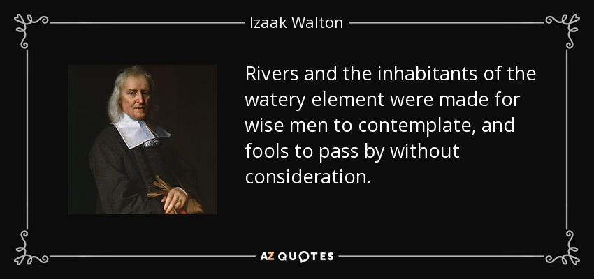 Rivers and the inhabitants of the watery element were made for wise men to contemplate, and fools to pass by without consideration. - Izaak Walton