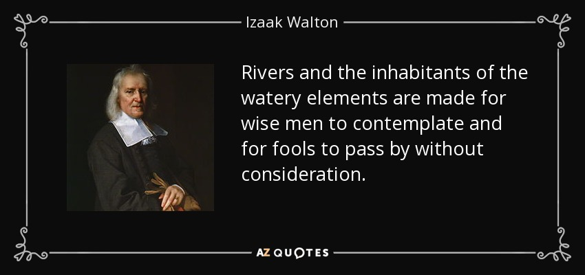 Rivers and the inhabitants of the watery elements are made for wise men to contemplate and for fools to pass by without consideration. - Izaak Walton