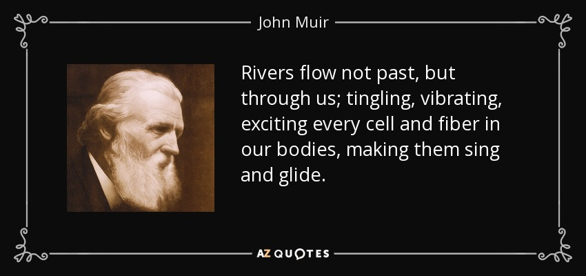 Rivers flow not past, but through us; tingling, vibrating, exciting every cell and fiber in our bodies, making them sing and glide. - John Muir