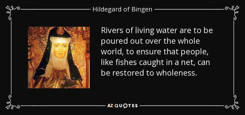 Rivers of living water are to be poured out over the whole world, to ensure that people, like fishes caught in a net, can be restored to wholeness. - Hildegard of Bingen