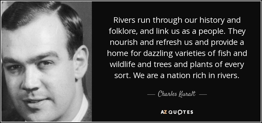 Rivers run through our history and folklore, and link us as a people. They nourish and refresh us and provide a home for dazzling varieties of fish and wildlife and trees and plants of every sort. We are a nation rich in rivers. - Charles Kuralt