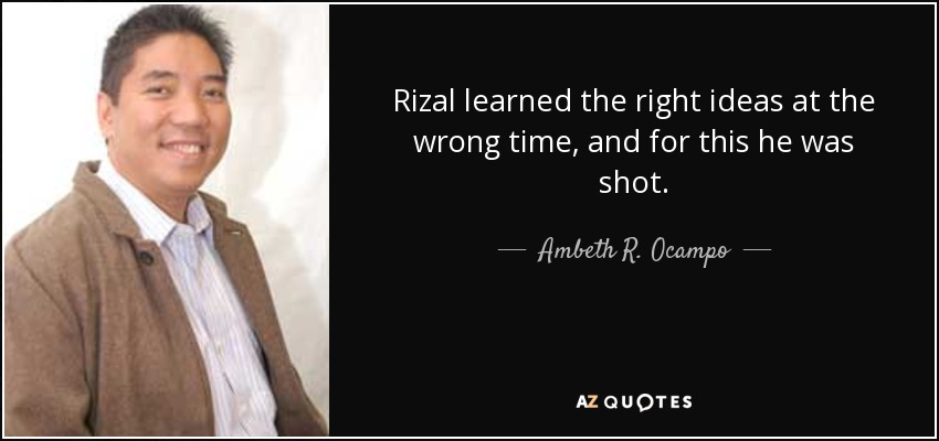 Rizal learned the right ideas at the wrong time, and for this he was shot. - Ambeth R. Ocampo