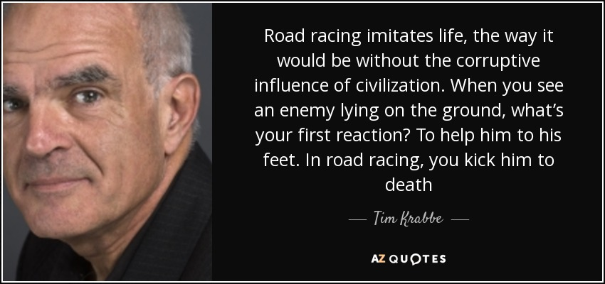Road racing imitates life, the way it would be without the corruptive influence of civilization. When you see an enemy lying on the ground, what's your first reaction? To help him to his feet. In road racing, you kick him to death - Tim Krabbe