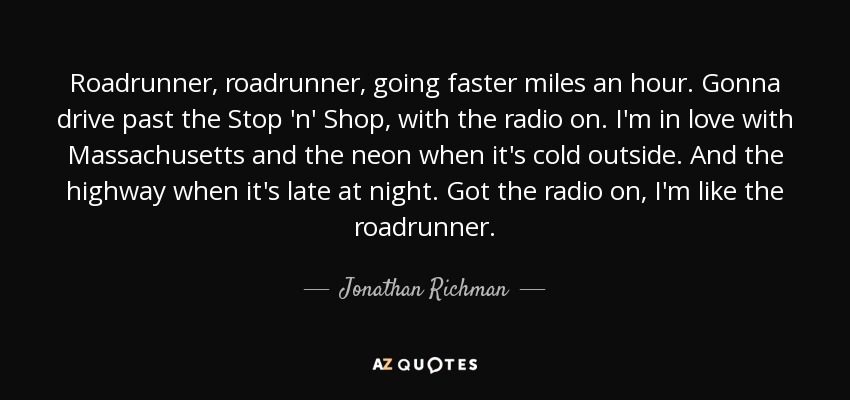 Roadrunner, roadrunner, going faster miles an hour. Gonna drive past the Stop 'n' Shop, with the radio on. I'm in love with Massachusetts and the neon when it's cold outside. And the highway when it's late at night. Got the radio on, I'm like the roadrunner. - Jonathan Richman