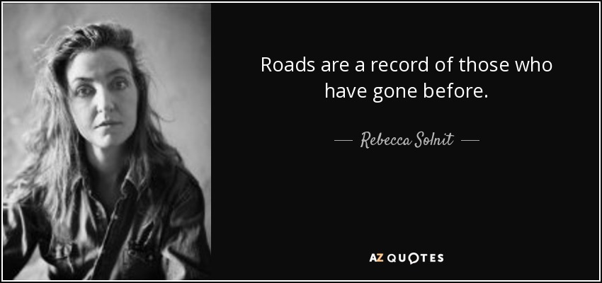 Roads are a record of those who have gone before. - Rebecca Solnit
