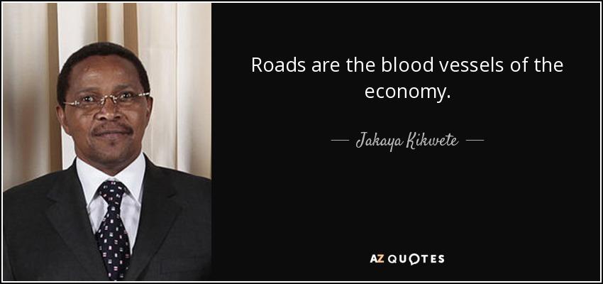 Roads are the blood vessels of the economy. - Jakaya Kikwete