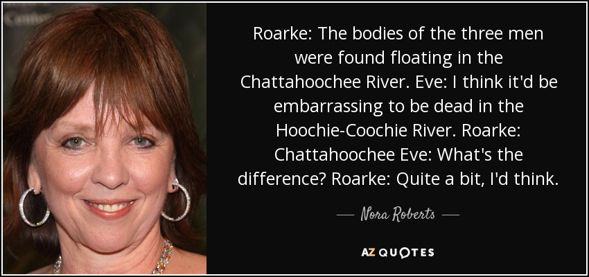 Roarke: The bodies of the three men were found floating in the Chattahoochee River. Eve: I think it'd be embarrassing to be dead in the Hoochie-Coochie River. Roarke: Chattahoochee Eve: What's the difference? Roarke: Quite a bit, I'd think. - Nora Roberts