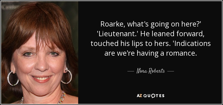 Roarke, what's going on here?' 'Lieutenant.' He leaned forward, touched his lips to hers. 'Indications are we're having a romance. - Nora Roberts