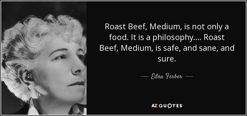 Roast Beef, Medium, is not only a food. It is a philosophy. ... Roast Beef, Medium, is safe, and sane, and sure. - Edna Ferber