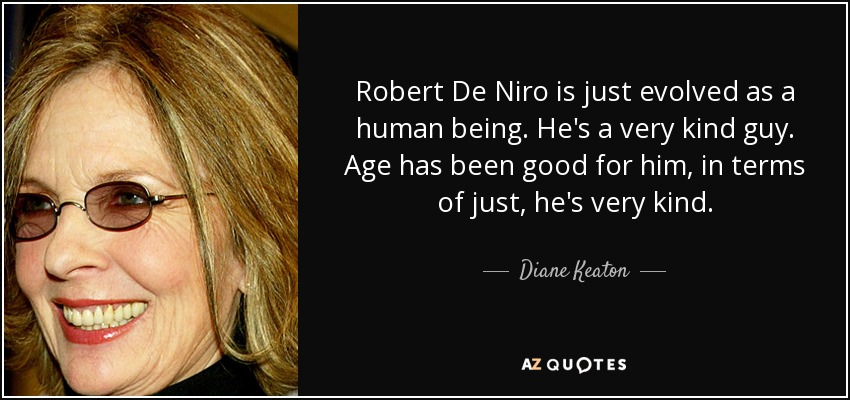 Robert De Niro is just evolved as a human being. He's a very kind guy. Age has been good for him, in terms of just, he's very kind. - Diane Keaton