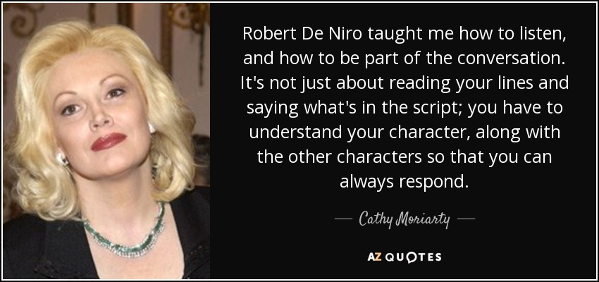 Robert De Niro taught me how to listen, and how to be part of the conversation. It's not just about reading your lines and saying what's in the script; you have to understand your character, along with the other characters so that you can always respond. - Cathy Moriarty
