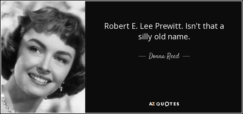 Robert E. Lee Prewitt. Isn't that a silly old name. - Donna Reed