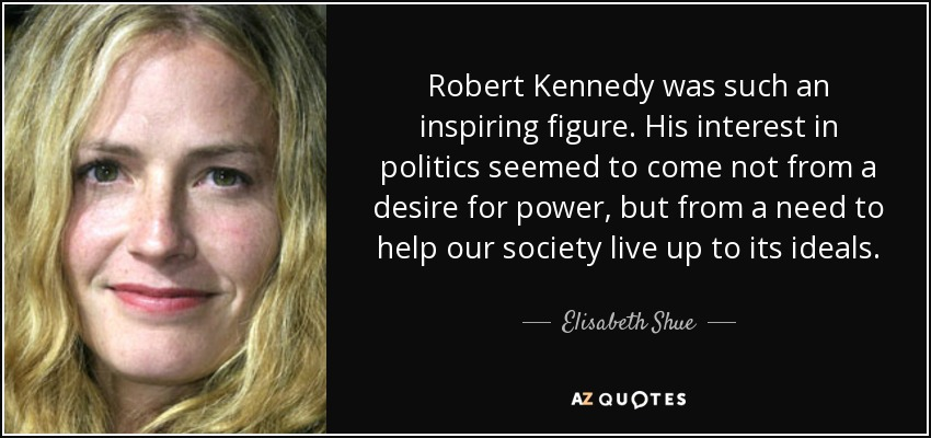 Robert Kennedy was such an inspiring figure. His interest in politics seemed to come not from a desire for power, but from a need to help our society live up to its ideals. - Elisabeth Shue