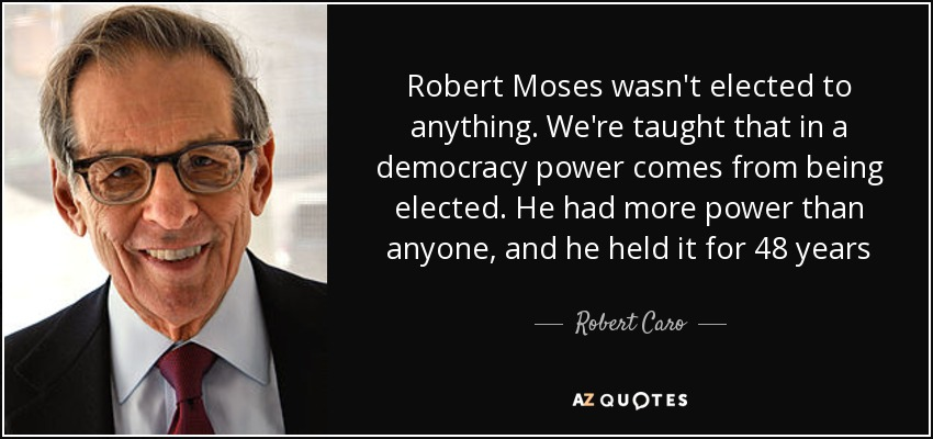 Robert Moses wasn't elected to anything. We're taught that in a democracy power comes from being elected. He had more power than anyone, and he held it for 48 years - Robert Caro