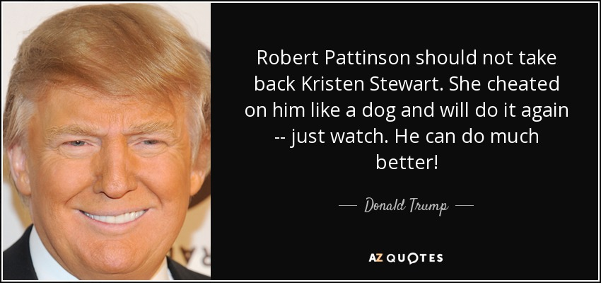She Cheated On Me Quotes: Donald Trump Quote: Robert Pattinson Should Not Take Back