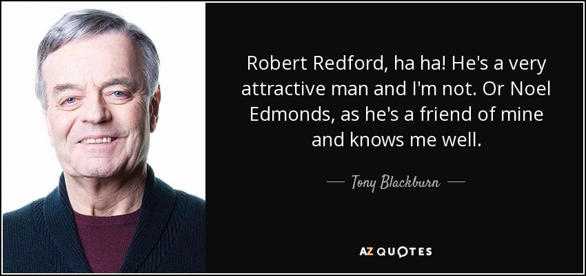 Robert Redford, ha ha! He's a very attractive man and I'm not. Or Noel Edmonds, as he's a friend of mine and knows me well. - Tony Blackburn