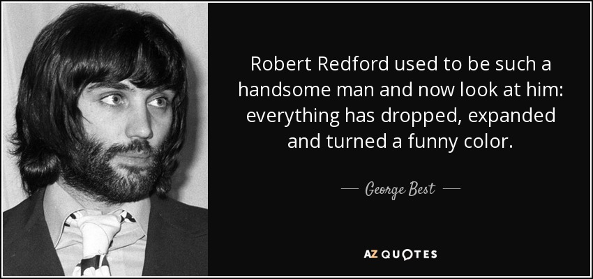 Robert Redford used to be such a handsome man and now look at him: everything has dropped, expanded and turned a funny color. - George Best