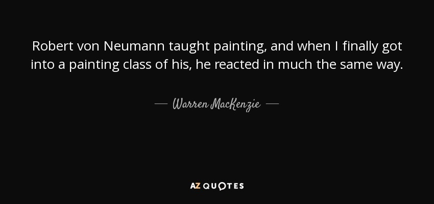 Robert von Neumann taught painting, and when I finally got into a painting class of his, he reacted in much the same way. - Warren MacKenzie