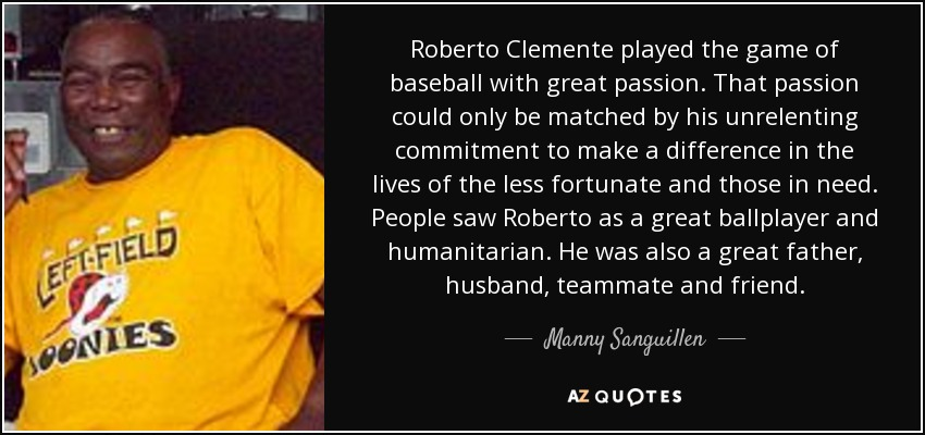 Roberto Clemente played the game of baseball with great passion. That passion could only be matched by his unrelenting commitment to make a difference in the lives of the less fortunate and those in need. People saw Roberto as a great ballplayer and humanitarian. He was also a great father, husband, teammate and friend. - Manny Sanguillen