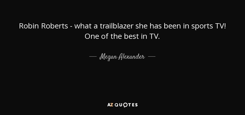 Robin Roberts - what a trailblazer she has been in sports TV! One of the best in TV. - Megan Alexander