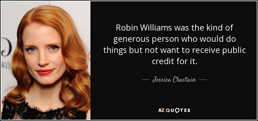 Robin Williams was the kind of generous person who would do things but not want to receive public credit for it. - Jessica Chastain
