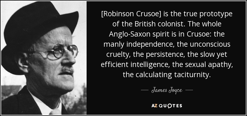 [Robinson Crusoe] is the true prototype of the British colonist. The whole Anglo-Saxon spirit is in Crusoe: the manly independence, the unconscious cruelty, the persistence, the slow yet efficient intelligence, the sexual apathy, the calculating taciturnity. - James Joyce