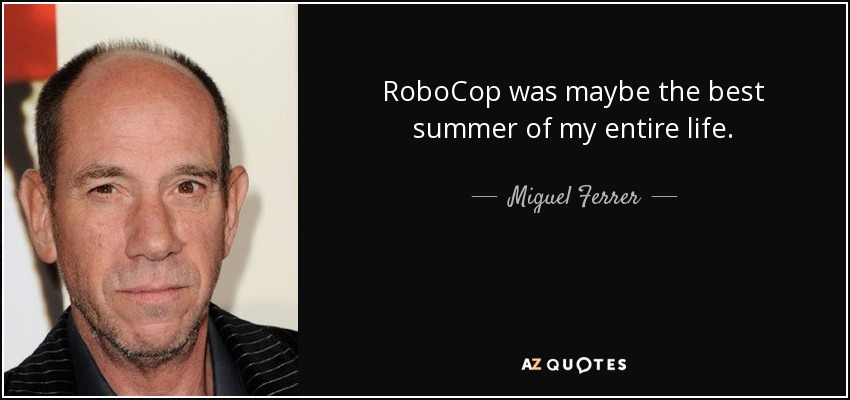 RoboCop was maybe the best summer of my entire life. - Miguel Ferrer