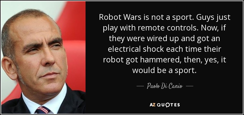Robot Wars is not a sport. Guys just play with remote controls. Now, if they were wired up and got an electrical shock each time their robot got hammered, then, yes, it would be a sport. - Paolo Di Canio