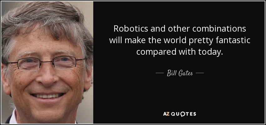 Bill Gates Quote Robotics And Other Combinations Will Make The