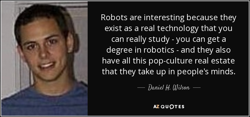 Robots are interesting because they exist as a real technology that you can really study - you can get a degree in robotics - and they also have all this pop-culture real estate that they take up in people's minds. - Daniel H. Wilson