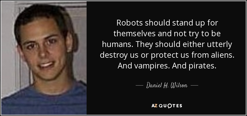 Robots should stand up for themselves and not try to be humans. They should either utterly destroy us or protect us from aliens. And vampires. And pirates. - Daniel H. Wilson