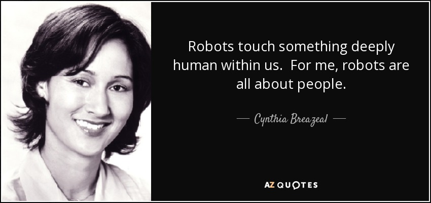 Robots touch something deeply human within us. For me, robots are all about people. - Cynthia Breazeal