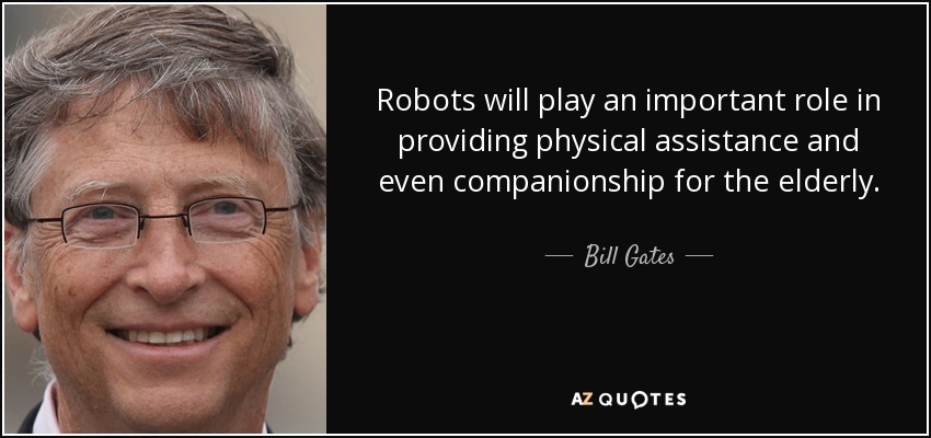 Robots will play an important role in providing physical assistance and even companionship for the elderly. - Bill Gates