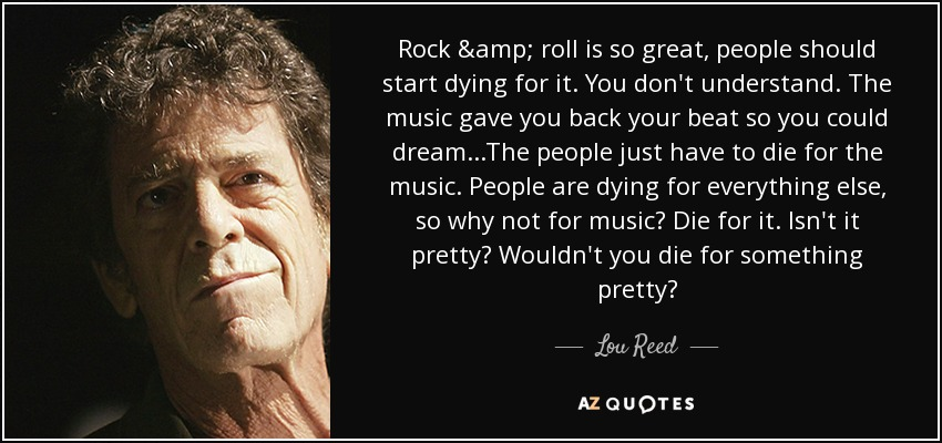 Rock & roll is so great, people should start dying for it. You don't understand. The music gave you back your beat so you could dream...The people just have to die for the music. People are dying for everything else, so why not for music? Die for it. Isn't it pretty? Wouldn't you die for something pretty? - Lou Reed