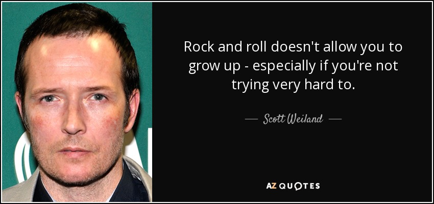 Rock and roll doesn't allow you to grow up - especially if you're not trying very hard to. - Scott Weiland